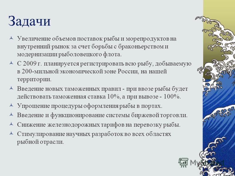 Задачи Увеличение объемов поставок рыбы и морепродуктов на внутренний рынок за счет борьбы с браконьерством и модернизации рыболовецкого флота. С 2009 г. планируется регистрировать всю рыбу, добываемую в 200-мильной экономической зоне России, на наше