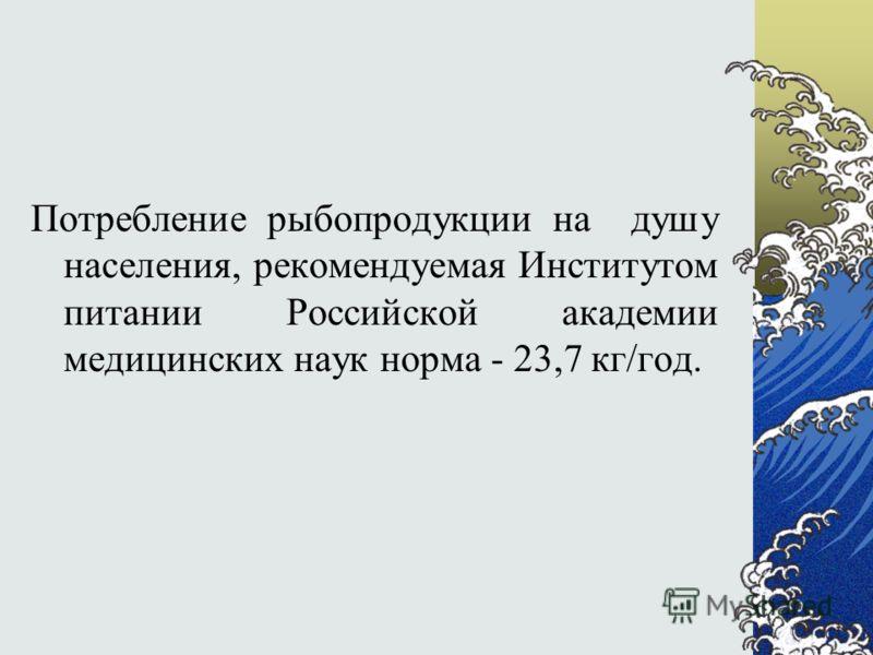 Потребление рыбопродукции на душу населения, рекомендуемая Институтом питании Российской академии медицинских наук норма - 23,7 кг/год.