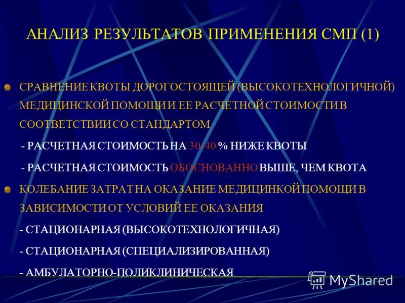 АНАЛИЗ РЕЗУЛЬТАТОВ ПРИМЕНЕНИЯ СМП (1) СРАВНЕНИЕ КВОТЫ ДОРОГОСТОЯЩЕЙ (ВЫСОКОТЕХНОЛОГИЧНОЙ) МЕДИЦИНСКОЙ ПОМОЩИ И ЕЕ РАСЧЕТНОЙ СТОИМОСТИ В СООТВЕТСТВИИ СО СТАНДАРТОМ - РАСЧЕТНАЯ СТОИМОСТЬ НА 30-40 % НИЖЕ КВОТЫ - РАСЧЕТНАЯ СТОИМОСТЬ ОБОСНОВАННО ВЫШЕ, ЧЕМ
