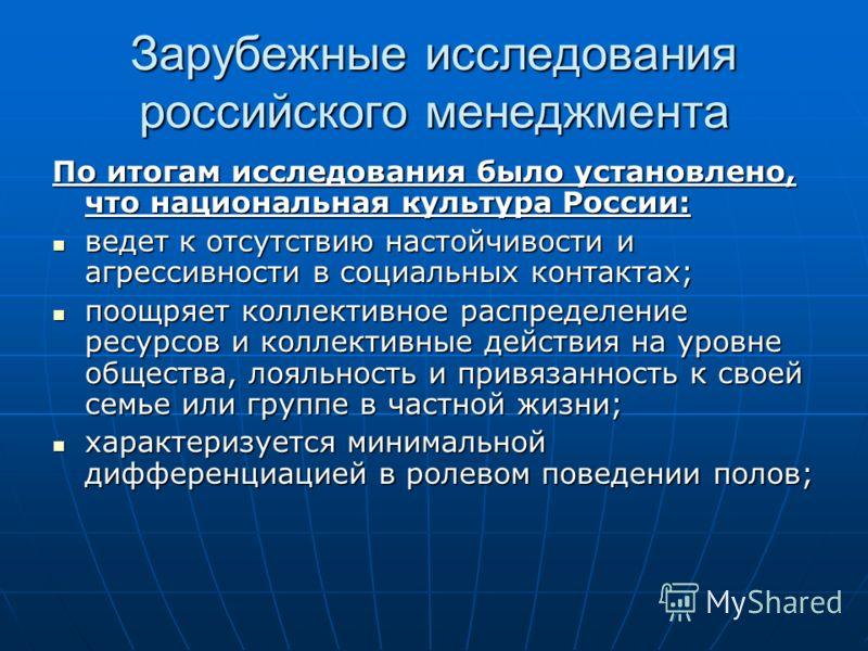Зарубежные исследования российского менеджмента По итогам исследования было установлено, что национальная культура России: ведет к отсутствию настойчивости и агрессивности в социальных контактах; ведет к отсутствию настойчивости и агрессивности в соц