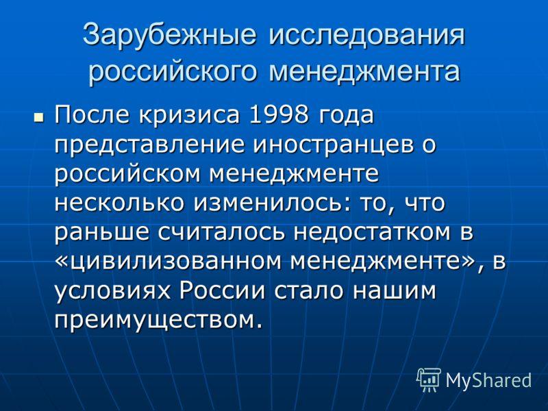 Зарубежные исследования российского менеджмента После кризиса 1998 года представление иностранцев о российском менеджменте несколько изменилось: то, что раньше считалось недостатком в «цивилизованном менеджменте», в условиях России стало нашим преиму