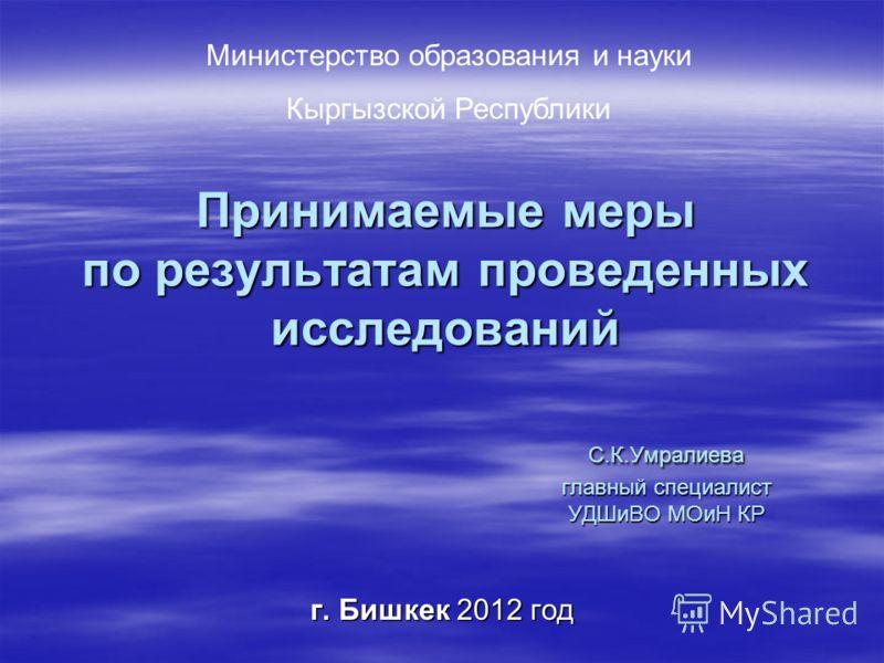 Принимаемые меры по результатам проведенных исследований С.К.Умралиева главный специалист УДШиВО МОиН КР г. Бишкек 2012 год Министерство образования и науки Кыргызской Республики