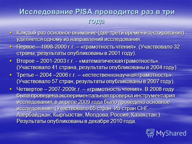 Исследование PISA проводится раз в три года Исследование PISA проводится раз в три года Каждый раз основное внимание (две трети времени тестирования) уделяется одному из направлений исследования. Каждый раз основное внимание (две трети времени тестир