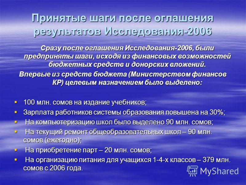 Принятые шаги после оглашения результатов Исследования-2006 Сразу после оглашения Исследования-2006, были предприняты шаги, исходя из финансовых возможностей бюджетных средств и донорских вложений. Впервые из средств бюджета (Министерством финансов К