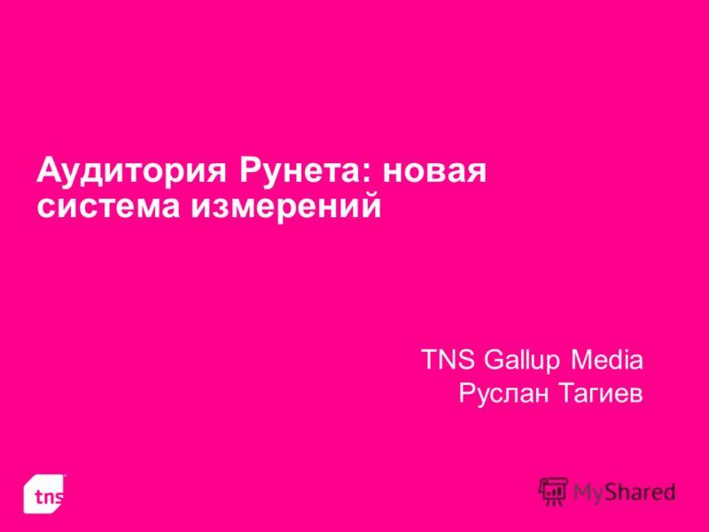 Аудитория Рунета: новая система измерений TNS Gallup Media Руслан Тагиев