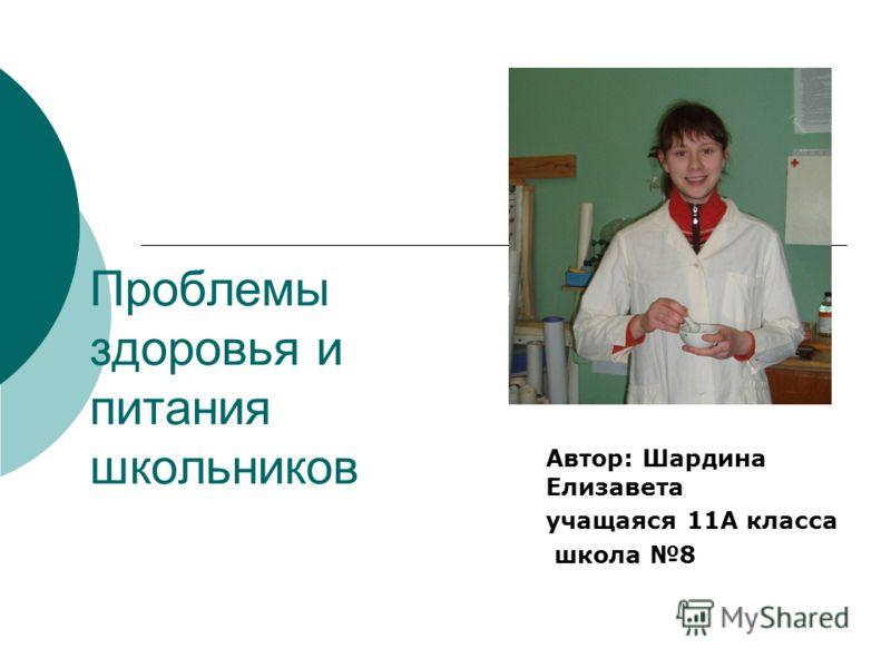 Проблемы здоровья и питания школьников Автор: Шардина Елизавета учащаяся 11А класса школа 8