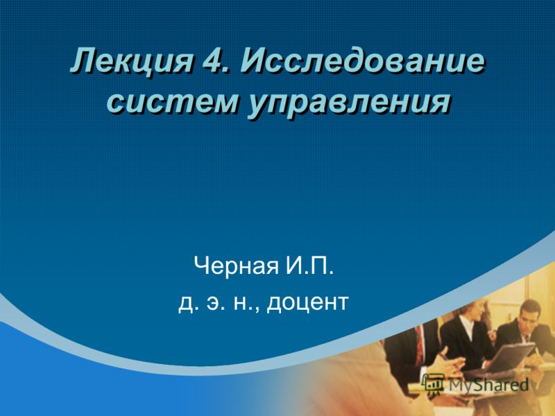 Лекция 4. Исследование систем управления Черная И.П. д. э. н., доцент