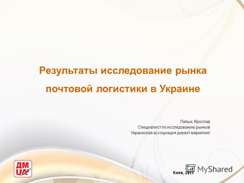 Результаты исследование рынка почтовой логистики в Украине Киев, 2011 Пелых Ярослав Специалист по исследованию рынков Украинская ассоциация директ маркетинг