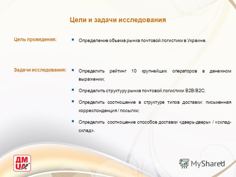 2 Цели и задачи исследования Цель проведения: Задачи исследования: Определение объема рынка почтовой логистики в Украине. Определить рейтинг 10 крупнейших операторов в денежном выражении; Определить структуру рынка почтовой логистики В2В/В2С; Определ