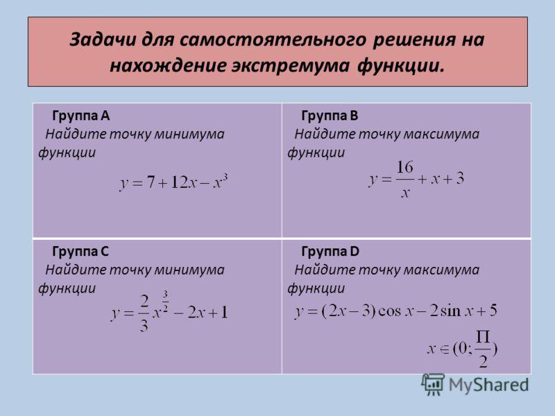 Задачи для самостоятельного решения на нахождение экстремума функции. Группа А Найдите точку минимума функции Группа В Найдите точку максимума функции Группа С Найдите точку минимума функции Группа D Найдите точку максимума функции