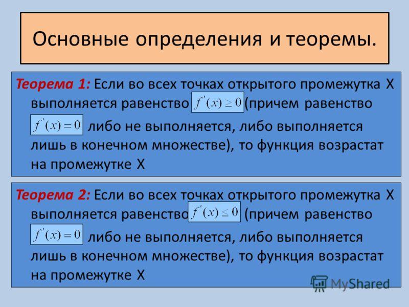 Основные определения и теоремы. Теорема 1: Если во всех точках открытого промежутка X выполняется равенство (причем равенство либо не выполняется, либо выполняется лишь в конечном множестве), то функция возрастат на промежутке X Теорема 2: Если во вс