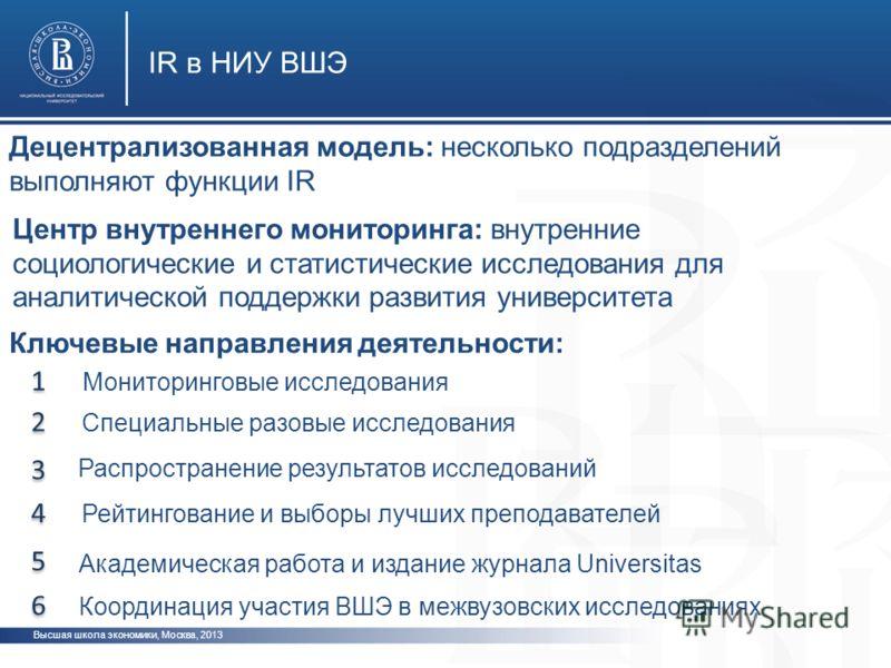 Высшая школа экономики, Москва, 2013 IR в НИУ ВШЭ Децентрализованная модель: несколько подразделений выполняют функции IR 1 1 2 2 Мониторинговые исследования 3 3 4 4 Рейтингование и выборы лучших преподавателей Специальные разовые исследования Ключев