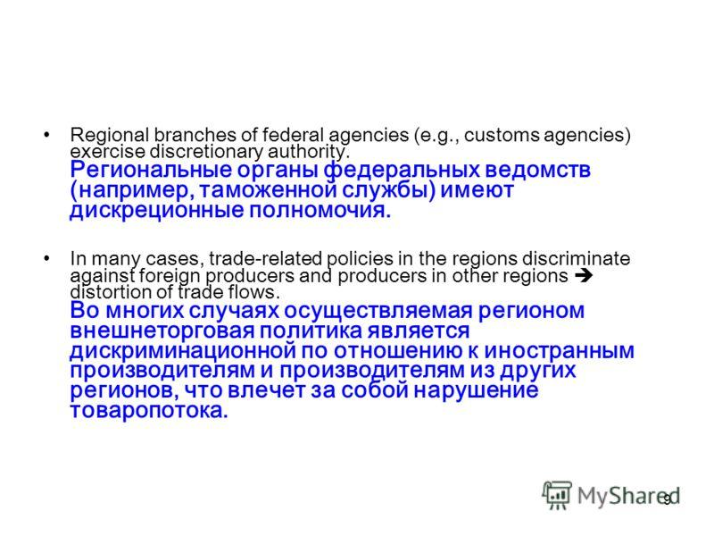 9 Regional branches of federal agencies (e.g., customs agencies) exercise discretionary authority. Региональные органы федеральных ведомств (например, таможенной службы) имеют дискреционные полномочия. In many cases, trade-related policies in the reg