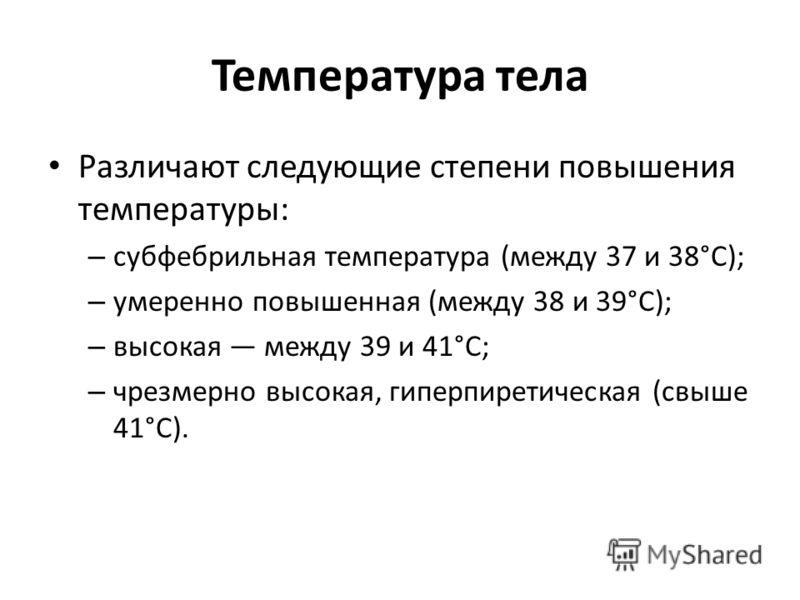 Температура тела Различают следующие степени повышения температуры: – субфебрильная температура (между 37 и 38°С); – умеренно повышенная (между 38 и 39°С); – высокая между 39 и 41°С; – чрезмерно высокая, гиперпиретическая (свыше 41°С).