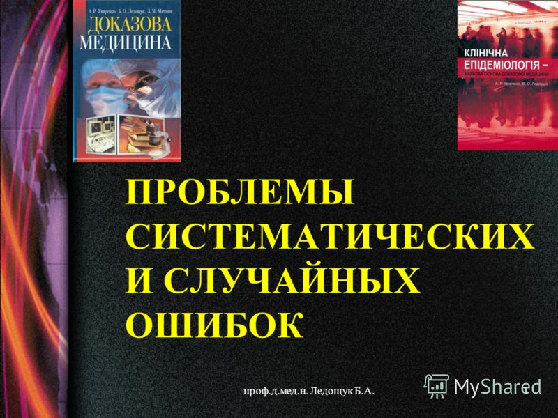 проф.д.мед.н. Ледощук Б.А.1 ПРОБЛЕМЫ СИСТЕМАТИЧЕСКИХ И СЛУЧАЙНЫХ ОШИБОК