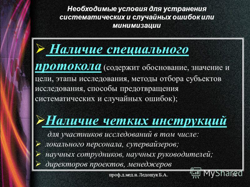 проф.д.мед.н. Ледощук Б.А.14 Наличие специального протокола (содержит обоснование, значение и цели, этапы исследования, методы отбора субъектов исследования, способы предотвращения систематических и случайных ошибок); Наличие четких инструкций для уч
