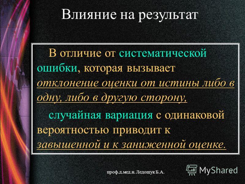 проф.д.мед.н. Ледощук Б.А.7 отклонение оценки от истины либо в одну, либо в другую сторону, В отличие от систематической ошибки, которая вызывает отклонение оценки от истины либо в одну, либо в другую сторону, завышенной и к заниженной оценке. случай