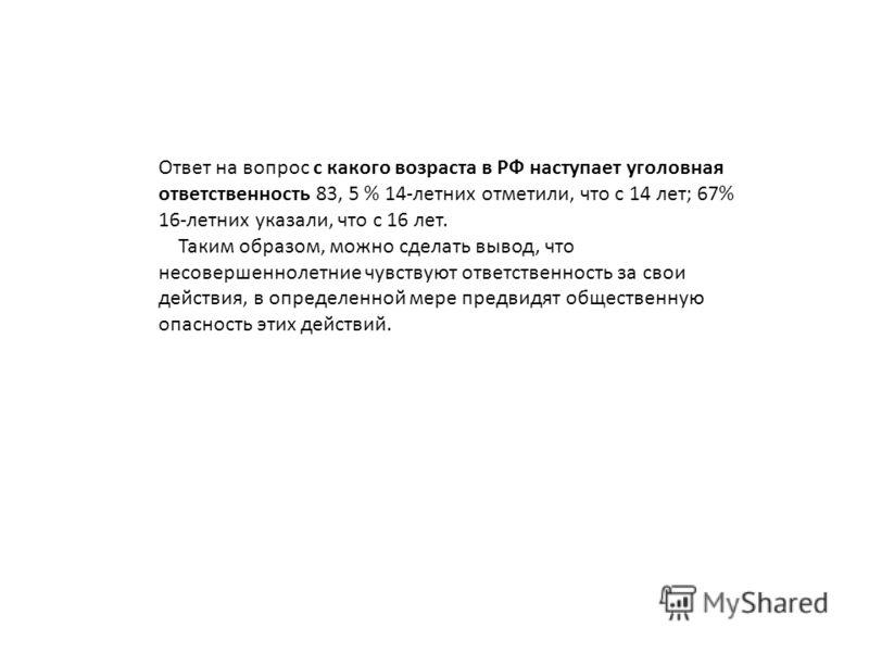 Ответ на вопрос с какого возраста в РФ наступает уголовная ответственность 83, 5 % 14-летних отметили, что с 14 лет; 67% 16-летних указали, что с 16 лет. Таким образом, можно сделать вывод, что несовершеннолетние чувствуют ответственность за свои дей