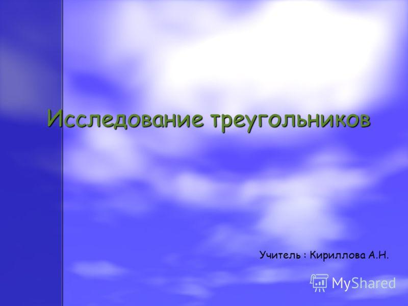 Исследование треугольников Учитель : Кириллова А.Н.