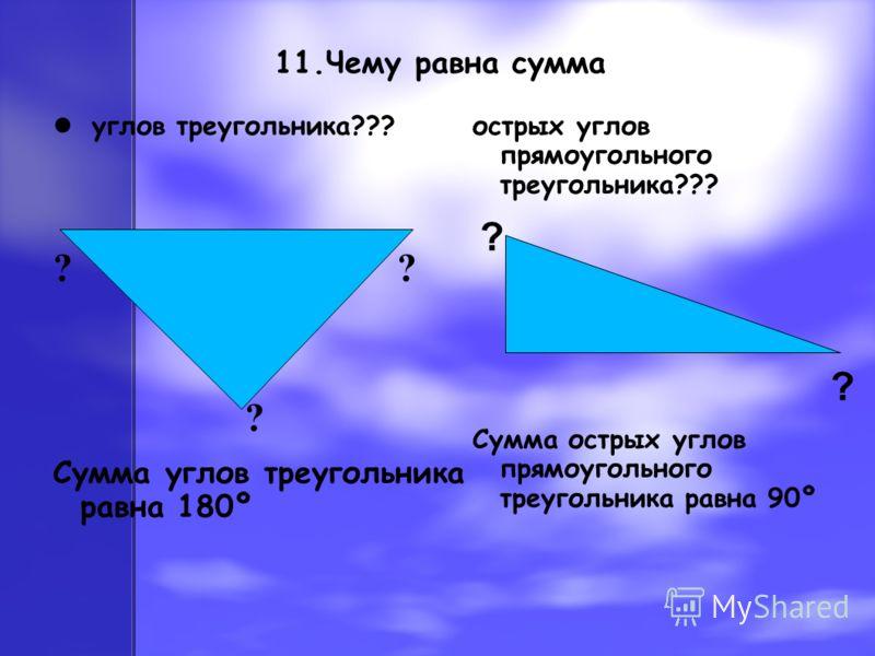 11.Чему равна сумма углов треугольника??? ? ? Сумма углов треугольника равна 180º острых углов прямоугольного треугольника??? ? Сумма острых углов прямоугольного треугольника равна 90º