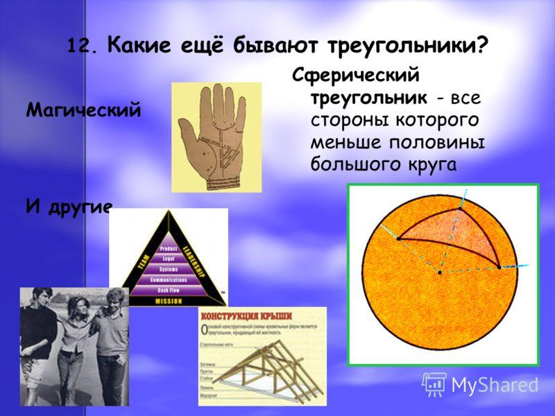 12. Какие ещё бывают треугольники? Магический И другие…. Сферический треугольник - все стороны которого меньше половины большого круга