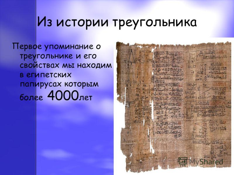 Из истории треугольника Первое упоминание о треугольнике и его свойствах мы находим в египетских папирусах которым более 4000 лет