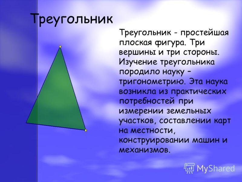 Треугольник Треугольник - простейшая плоская фигура. Три вершины и три стороны. Изучение треугольника породило науку – тригонометрию. Эта наука возникла из практических потребностей при измерении земельных участков, составлении карт на местности, кон