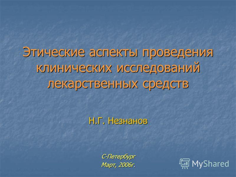 Этические аспекты проведения клинических исследований лекарственных средств Н.Г. Незнанов С-Петербург Март, 2006г.