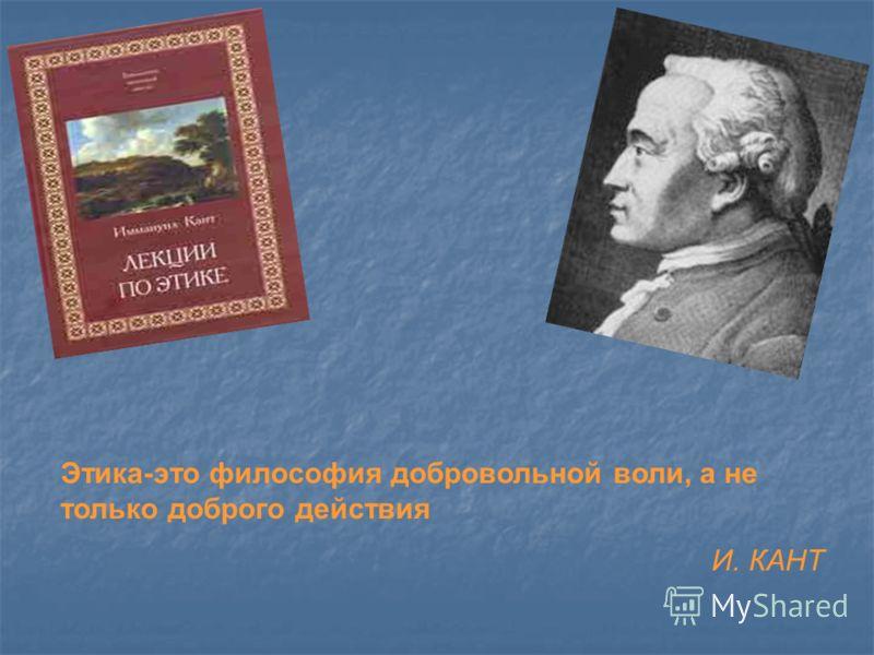 Этика-это философия добровольной воли, а не только доброго действия И. КАНТ