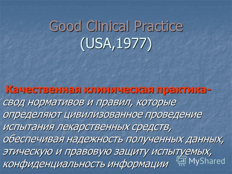 Good Clinical Practice (USA,1977) Качественная клиническая практика- свод нормативов и правил, которые определяют цивилизованное проведение испытания лекарственных средств, обеспечивая надежность полученных данных, этическую и правовую защиту испытуе