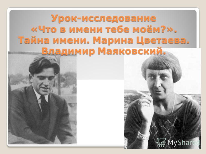 Урок-исследование «Что в имени тебе моём?». Тайна имени. Марина Цветаева. Владимир Маяковский.