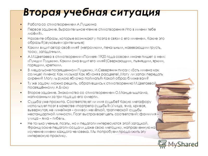 Вторая учебная ситуация Работа со стихотворением А.Пушкина Первое задание. Выразительное чтение стихотворения «Что в имени тебе моём?». Назовите образы, которые возникают у поэта в связи с его именем. Какие это образы?(звуковые и зрительные) Каким ви