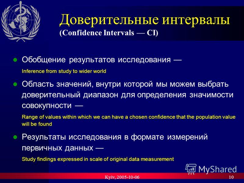 Kyiv, 2005-10-0610 Доверительные интервалы (Confidence Intervals CI) Обобщение результатов исследования Inference from study to wider world Область значений, внутри которой мы можем выбрать доверительный диапазон для определения значимости совокупнос