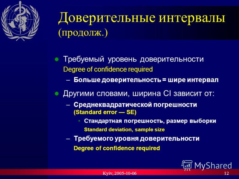 Kyiv, 2005-10-0612 Доверительные интервалы (продолж.) Требуемый уровень доверительности Degree of confidence required –Больше доверительность = шире интервал Другими словами, ширина CI зависит от: –Среднеквадратической погрешности (Standard error SE)