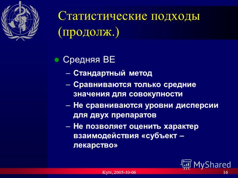 Kyiv, 2005-10-0616 Статистические подходы (продолж.) Средняя BE –Стандартный метод –Сравниваются только средние значения для совокупности –Не сравниваются уровни дисперсии для двух препаратов –Не позволяет оценить характер взаимодействия «субъект – л