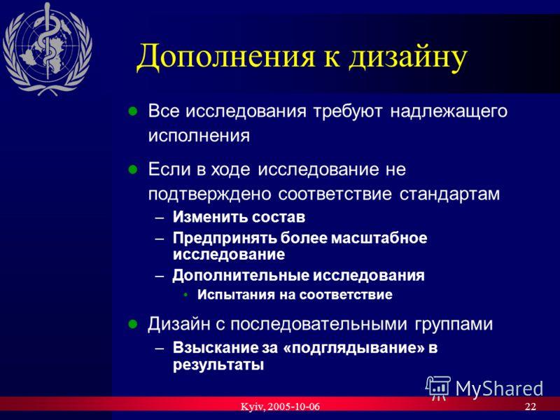 Kyiv, 2005-10-0622 Дополнения к дизайну Все исследования требуют надлежащего исполнения Если в ходе исследование не подтверждено соответствие стандартам –Изменить состав –Предпринять более масштабное исследование –Дополнительные исследования Испытани