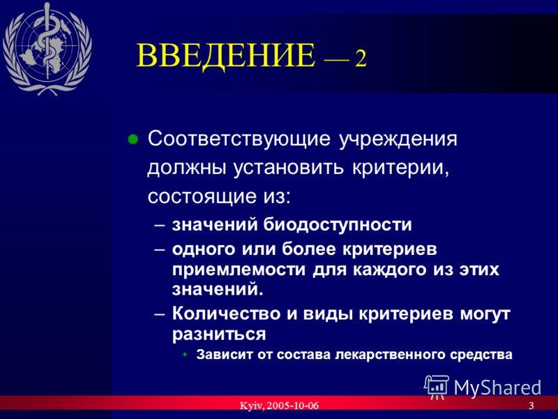 Kyiv, 2005-10-063 ВВЕДЕНИЕ 2 Соответствующие учреждения должны установить критерии, состоящие из: –значений биодоступности –одного или более критериев приемлемости для каждого из этих значений. –Количество и виды критериев могут разниться Зависит от