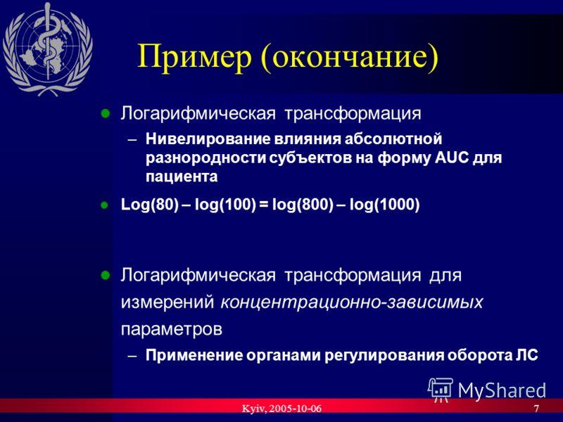 Kyiv, 2005-10-067 Пример (окончание) Логарифмическая трансформация –Нивелирование влияния абсолютной разнородности субъектов на форму AUC для пациента Log(80) – log(100) = log(800) – log(1000) Логарифмическая трансформация для измерений концентрацион