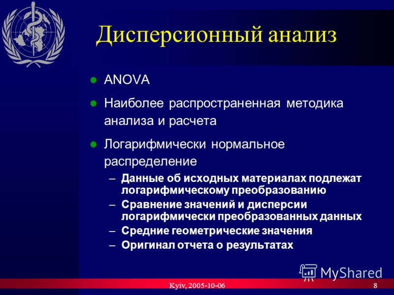 Kyiv, 2005-10-068 Дисперсионный анализ ANOVA Наиболее распространенная методика анализа и расчета Логарифмически нормальное распределение –Данные об исходных материалах подлежат логарифмическому преобразованию –Сравнение значений и дисперсии логарифм