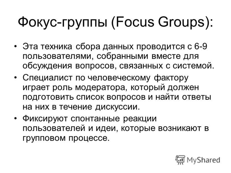 Фокус-группы (Focus Groups): Эта техника сбора данных проводится с 6-9 пользователями, собранными вместе для обсуждения вопросов, связанных с системой. Специалист по человеческому фактору играет роль модератора, который должен подготовить список вопр