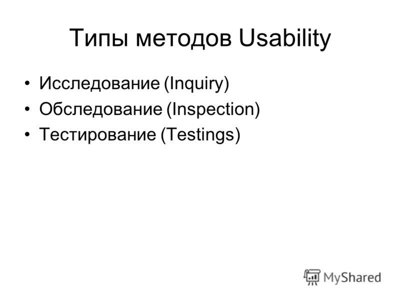 Типы методов Usability Исследование (Inquiry) Обследование (Inspection) Тестирование (Testings)