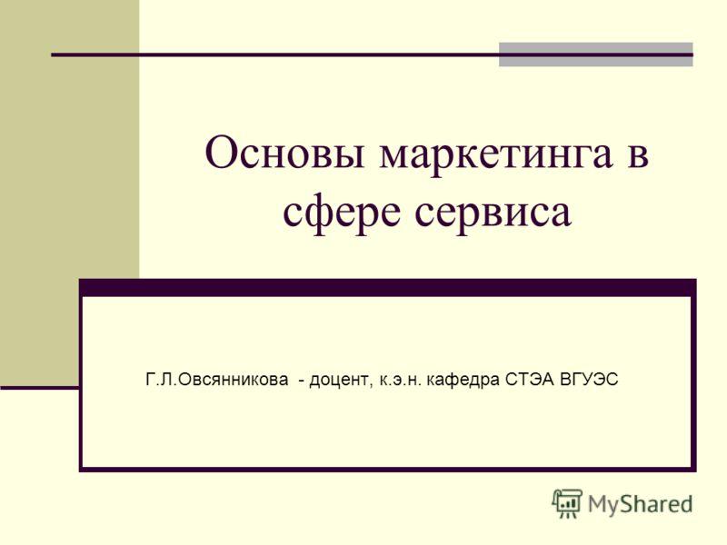 Основы маркетинга в сфере сервиса Г.Л.Овсянникова - доцент, к.э.н. кафедра СТЭА ВГУЭС