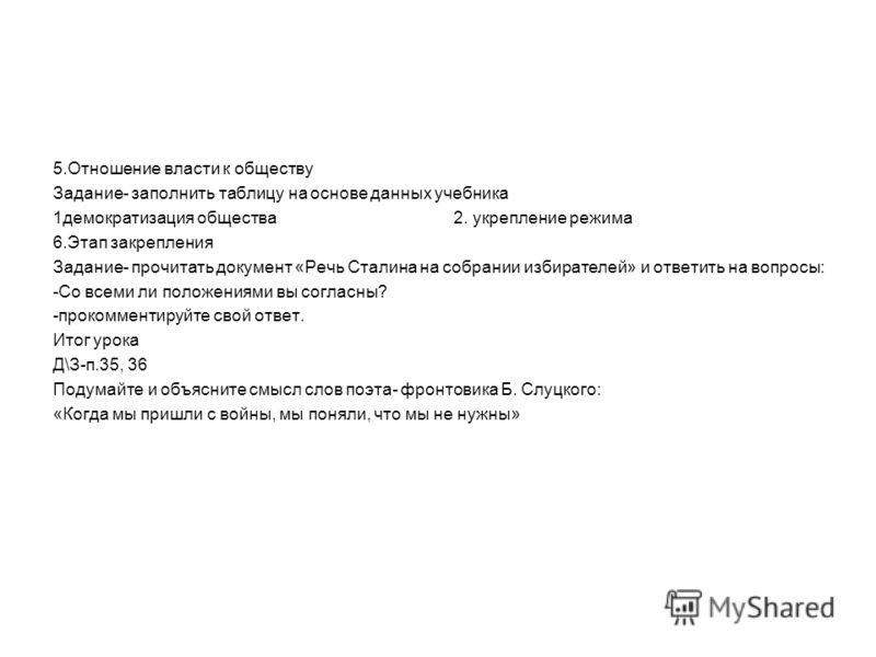 5.Отношение власти к обществу Задание- заполнить таблицу на основе данных учебника 1демократизация общества 2. укрепление режима 6.Этап закрепления Задание- прочитать документ «Речь Сталина на собрании избирателей» и ответить на вопросы: -Со всеми ли