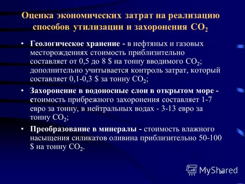 20 Геологическое хранение - в нефтяных и газовых месторождениях стоимость приблизительно составляет от 0,5 до 8 $ на тонну вводимого CO 2 ; дополнительно учитывается контроль затрат, который составляет 0,1-0,3 $ за тонну CO 2 ; Захоронение в водоносн