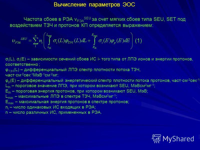 Вычисление параметров ЭОС Частота сбоев в РЭА ν РЭА SEU за счет мягких сбоев типа SEU, SET под воздействием ТЗЧ и протонов КП определяется выражением: σ i (L), σ i (Е) – зависимости сечений сбоев ИС i- того типа от ЛПЭ ионов и энергии протонов, соотв