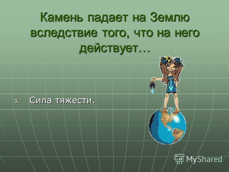 Камень падает на Землю вследствие того, что на него действует… 3. Сила тяжести.