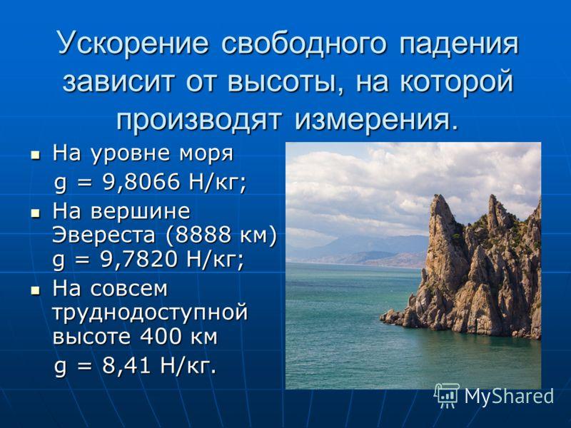 Ускорение свободного падения зависит от высоты, на которой производят измерения. На уровне моря На уровне моря g = 9,8066 Н/кг; g = 9,8066 Н/кг; На вершине Эвереста (8888 км) g = 9,7820 Н/кг; На вершине Эвереста (8888 км) g = 9,7820 Н/кг; На совсем т