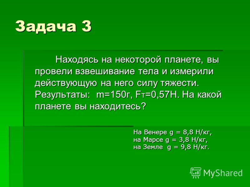 Задача 3 Находясь на некоторой планете, вы провели взвешивание тела и измерили действующую на него силу тяжести. Результаты: m=150г, F T =0,57Н. На какой планете вы находитесь? Находясь на некоторой планете, вы провели взвешивание тела и измерили дей