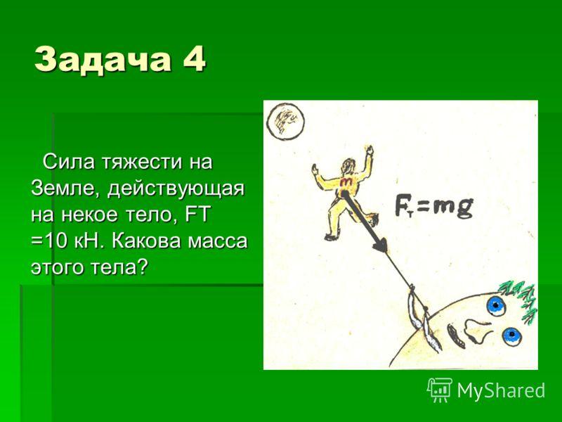 Задача 4 Сила тяжести на Земле, действующая на некое тело, FT =10 кН. Какова масса этого тела?