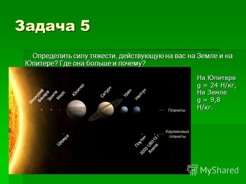 Задача 5 Определить силу тяжести, действующую на вас на Земле и на Юпитере? Где она больше и почему? На Юпитере g = 24 Н/кг, На Земле g = 9,8 Н/кг.